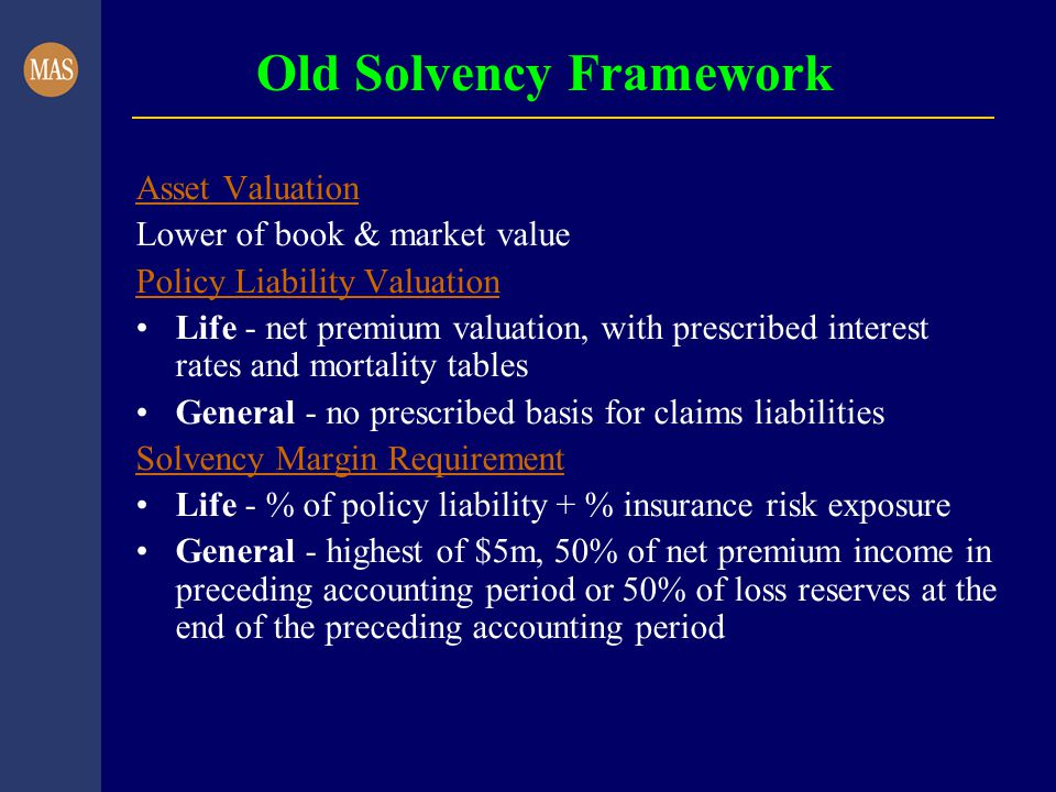 Old Solvency Framework Asset Valuation Lower of book & market value Policy Liability Valuation Life - net premium valuation, with prescribed interest rates and mortality tables General - no prescribed basis for claims liabilities Solvency Margin Requirement Life - % of policy liability + % insurance risk exposure General - highest of $5m, 50% of net premium income in preceding accounting period or 50% of loss reserves at the end of the preceding accounting period