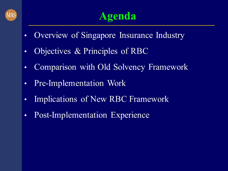 Agenda Overview of Singapore Insurance Industry Objectives & Principles of RBC Comparison with Old Solvency Framework Pre-Implementation Work Implications of New RBC Framework Post-Implementation Experience