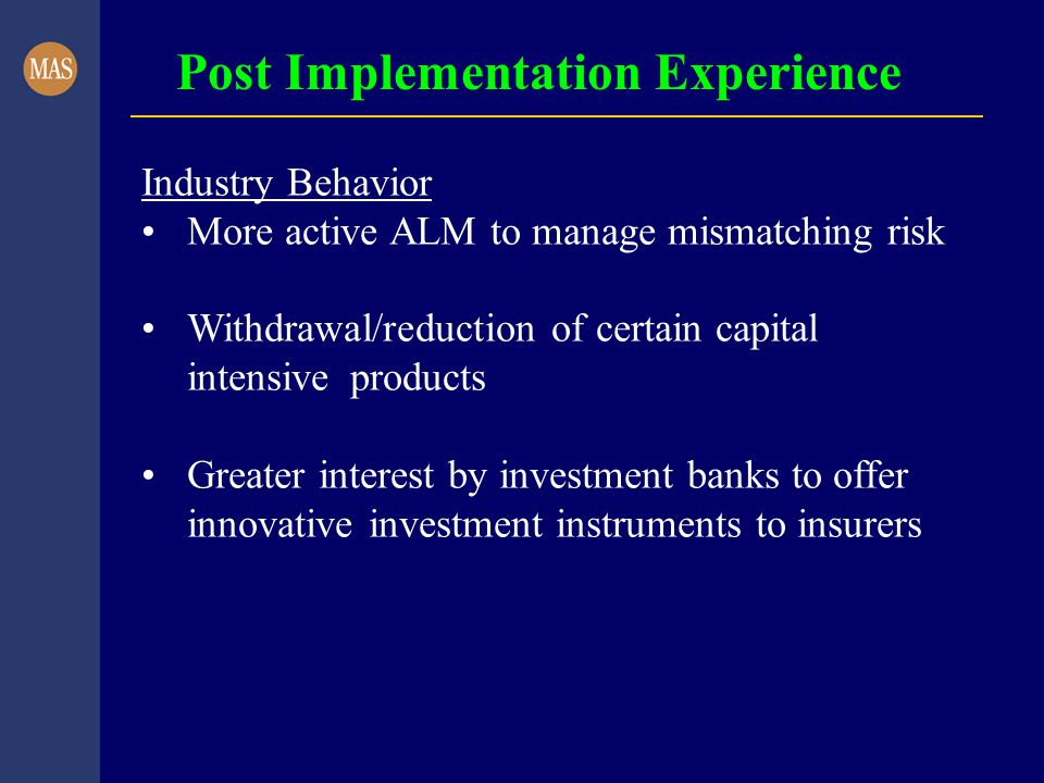 Post Implementation Experience Industry Behavior More active ALM to manage mismatching risk Withdrawal/reduction of certain capital intensive products Greater interest by investment banks to offer innovative investment instruments to insurers