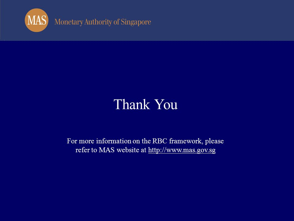 Thank You For more information on the RBC framework, please refer to MAS website at http://www.mas.gov.sg