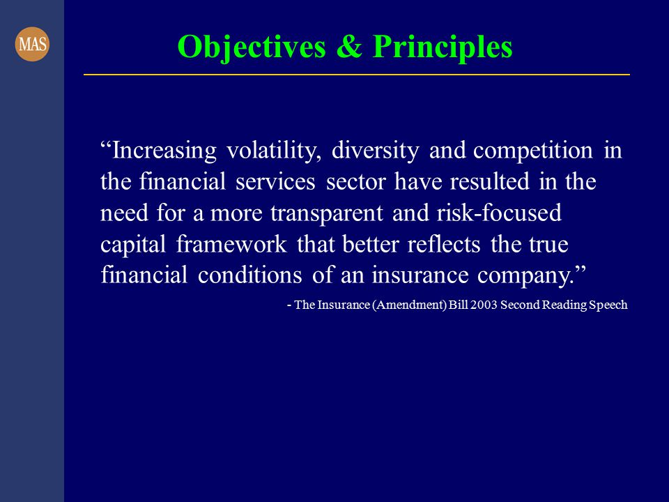 Objectives & Principles Increasing volatility, diversity and competition in the financial services sector have resulted in the need for a more transparent and risk-focused capital framework that better reflects the true financial conditions of an insurance company. - The Insurance (Amendment) Bill 2003 Second Reading Speech