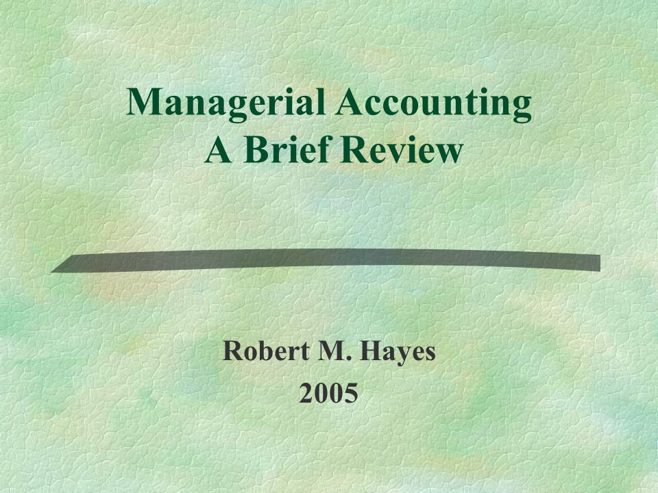 Managerial Accounting A Brief Review Robert M. Hayes 2005