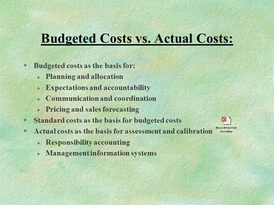 Budgeted Costs vs. Actual Costs: §Budgeted costs as the basis for: l Planning and allocation l Expectations and accountability l Communication and coo