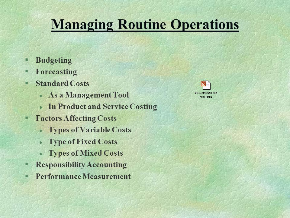 Managing Routine Operations §Budgeting §Forecasting §Standard Costs l As a Management Tool l In Product and Service Costing §Factors Affecting Costs l Types of Variable Costs l Type of Fixed Costs l Types of Mixed Costs §Responsibility Accounting §Performance Measurement