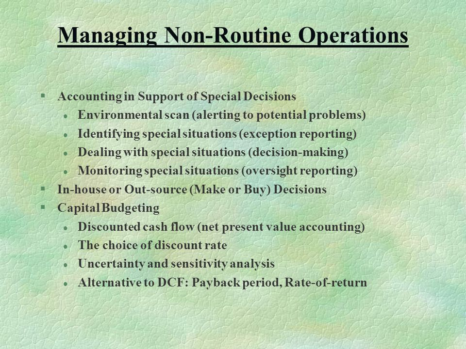 Managing Non-Routine Operations §Accounting in Support of Special Decisions l Environmental scan (alerting to potential problems) l Identifying special situations (exception reporting) l Dealing with special situations (decision-making) l Monitoring special situations (oversight reporting) §In-house or Out-source (Make or Buy) Decisions §Capital Budgeting l Discounted cash flow (net present value accounting) l The choice of discount rate l Uncertainty and sensitivity analysis l Alternative to DCF: Payback period, Rate-of-return