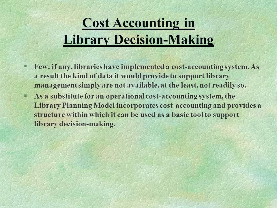 Cost Accounting in Library Decision-Making §Few, if any, libraries have implemented a cost-accounting system.