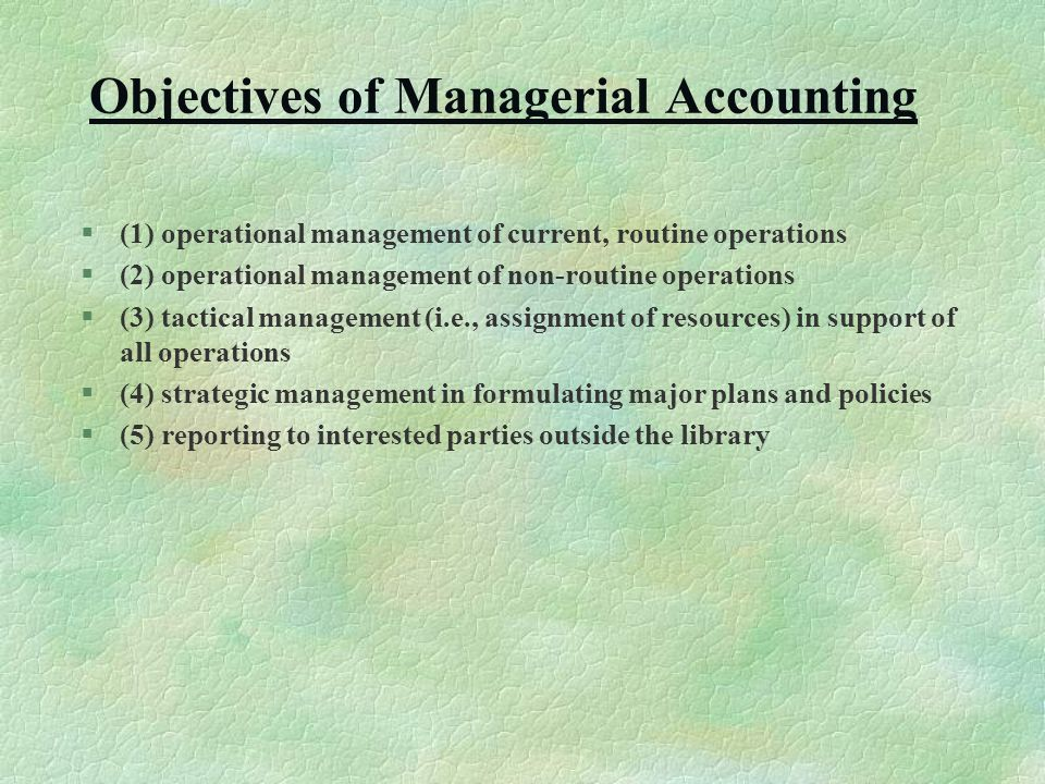 Objectives of Managerial Accounting §(1) operational management of current, routine operations §(2) operational management of non-routine operations §(3) tactical management (i.e., assignment of resources) in support of all operations §(4) strategic management in formulating major plans and policies §(5) reporting to interested parties outside the library
