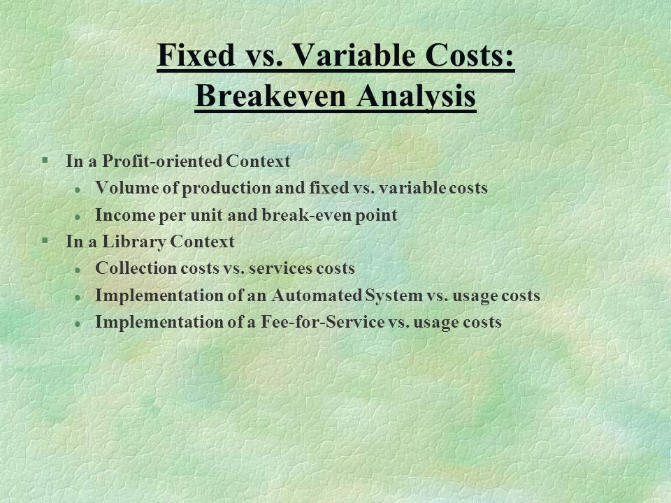 Fixed vs. Variable Costs: Breakeven Analysis §In a Profit-oriented Context l Volume of production and fixed vs. variable costs l Income per unit and b