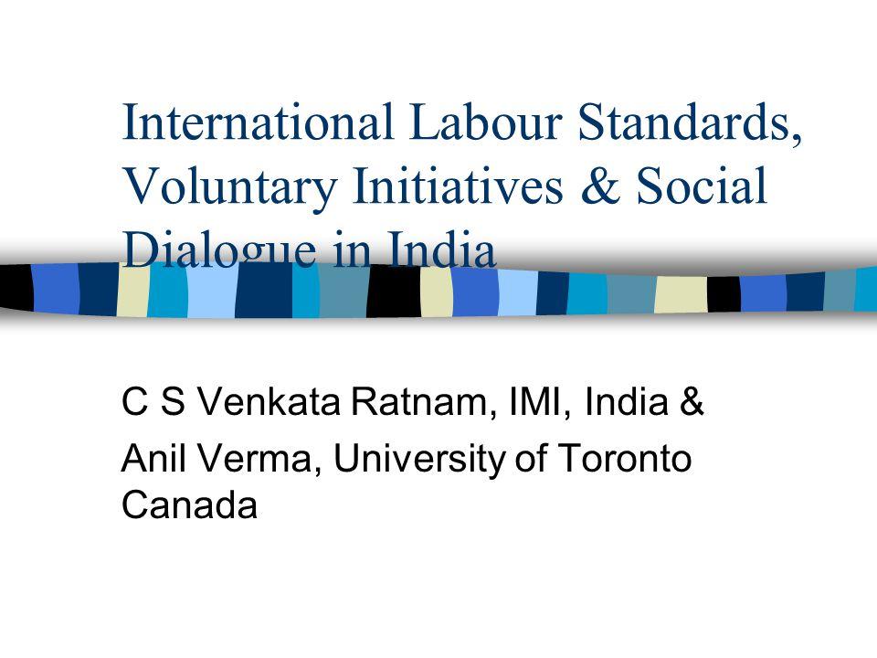 International Labour Standards, Voluntary Initiatives & Social Dialogue in India C S Venkata Ratnam, IMI, India & Anil Verma, University of Toronto Canada