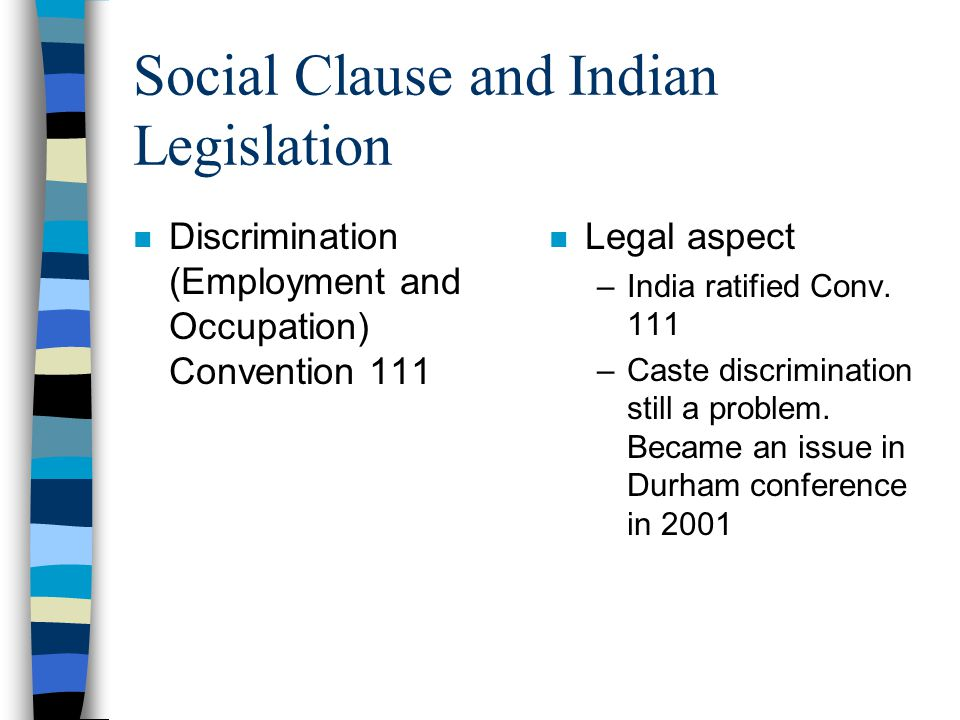 Social Clause and Indian Legislation n Discrimination (Employment and Occupation) Convention 111 n Legal aspect –India ratified Conv.