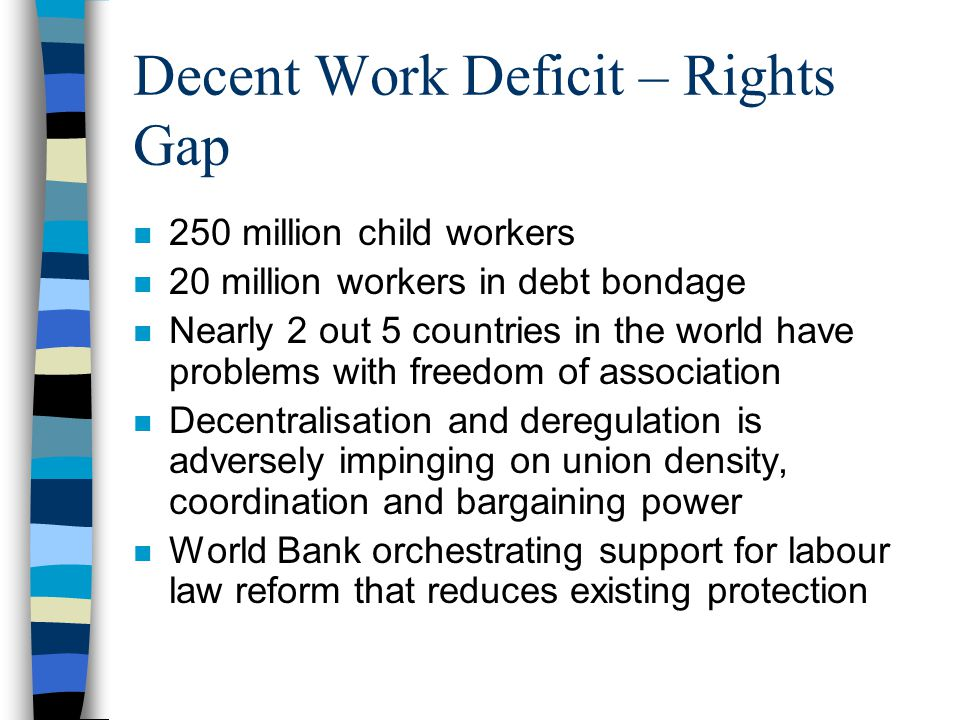 Decent Work Deficit – Rights Gap n 250 million child workers n 20 million workers in debt bondage n Nearly 2 out 5 countries in the world have problems with freedom of association n Decentralisation and deregulation is adversely impinging on union density, coordination and bargaining power n World Bank orchestrating support for labour law reform that reduces existing protection