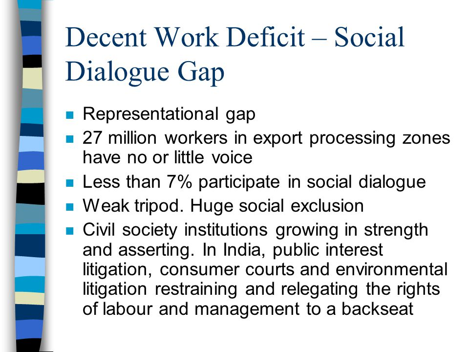Decent Work Deficit – Social Dialogue Gap n Representational gap n 27 million workers in export processing zones have no or little voice n Less than 7% participate in social dialogue n Weak tripod.