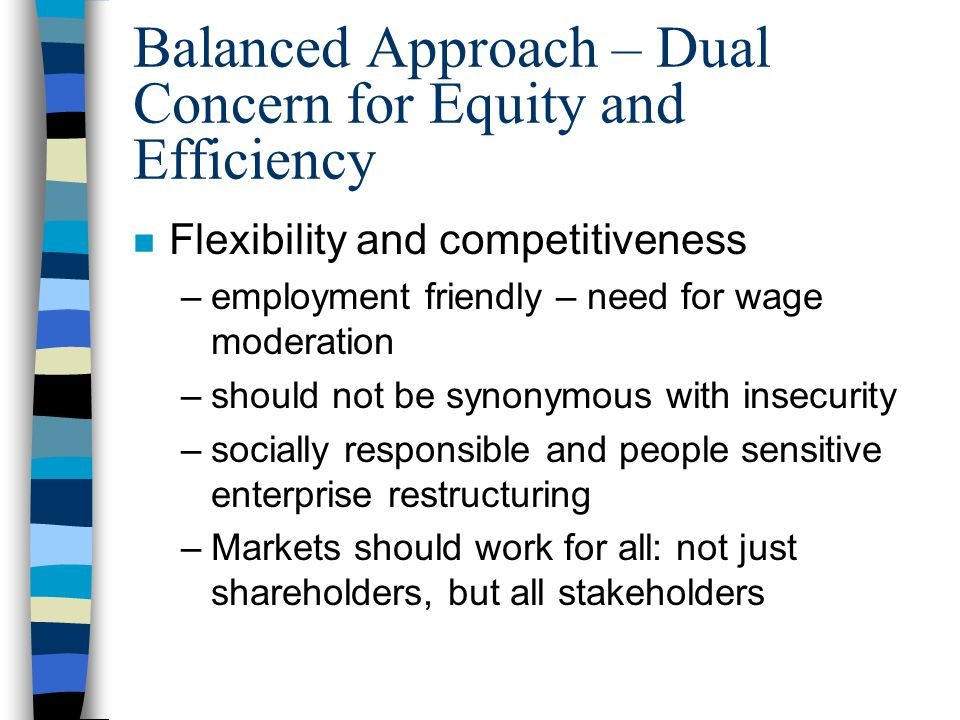 Balanced Approach – Dual Concern for Equity and Efficiency n Flexibility and competitiveness –employment friendly – need for wage moderation –should not be synonymous with insecurity –socially responsible and people sensitive enterprise restructuring –Markets should work for all: not just shareholders, but all stakeholders