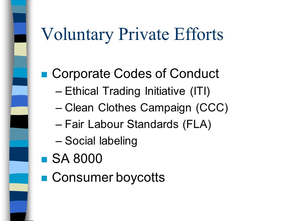 Voluntary Private Efforts n Corporate Codes of Conduct –Ethical Trading Initiative (ITI) –Clean Clothes Campaign (CCC) –Fair Labour Standards (FLA) –Social labeling n SA 8000 n Consumer boycotts