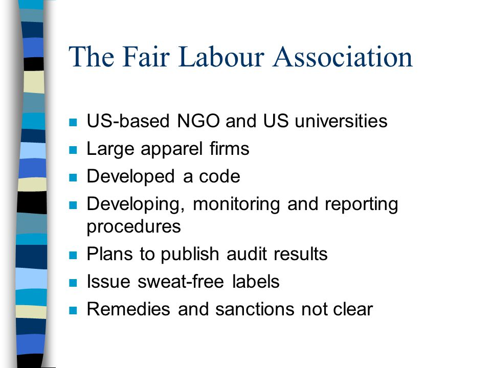 The Fair Labour Association n US-based NGO and US universities n Large apparel firms n Developed a code n Developing, monitoring and reporting procedures n Plans to publish audit results n Issue sweat-free labels n Remedies and sanctions not clear