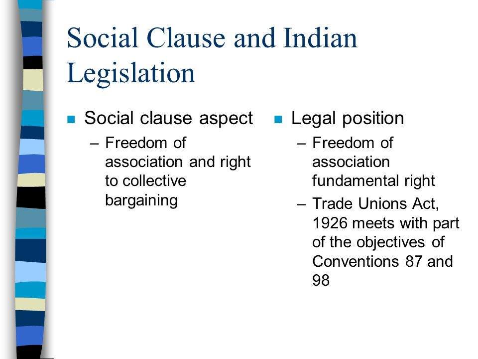 Social Clause and Indian Legislation n Social clause aspect –Freedom of association and right to collective bargaining n Legal position –Freedom of association fundamental right –Trade Unions Act, 1926 meets with part of the objectives of Conventions 87 and 98