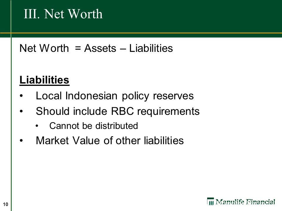 9 III. Net Worth Net Worth = Assets – Liabilities Assets Market Value of Assets Costs of sale of investments / assets (tax, fees) Value of some assets