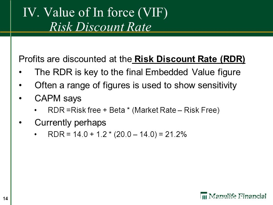 13 IV. Value of In force (VIF) Risk Discount rate Profits are discounted at the Risk Discount Rate (RDR) RDR represents The company's minimum desired