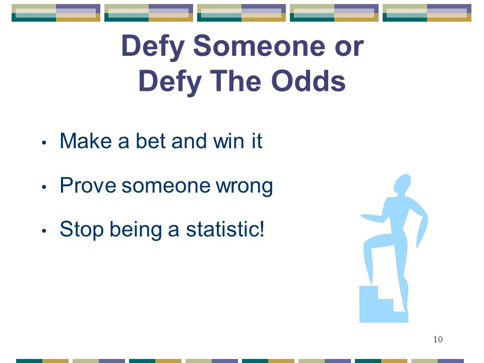 10 Defy Someone or Defy The Odds Make a bet and win it Prove someone wrong Stop being a statistic!
