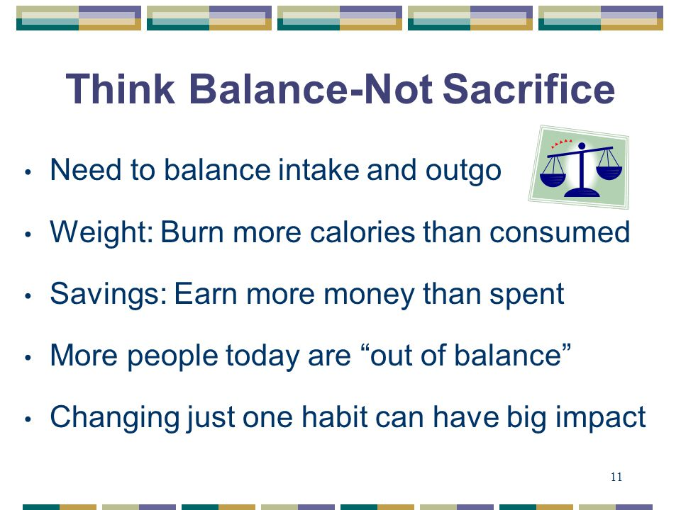 11 Think Balance-Not Sacrifice Need to balance intake and outgo Weight: Burn more calories than consumed Savings: Earn more money than spent More people today are out of balance Changing just one habit can have big impact