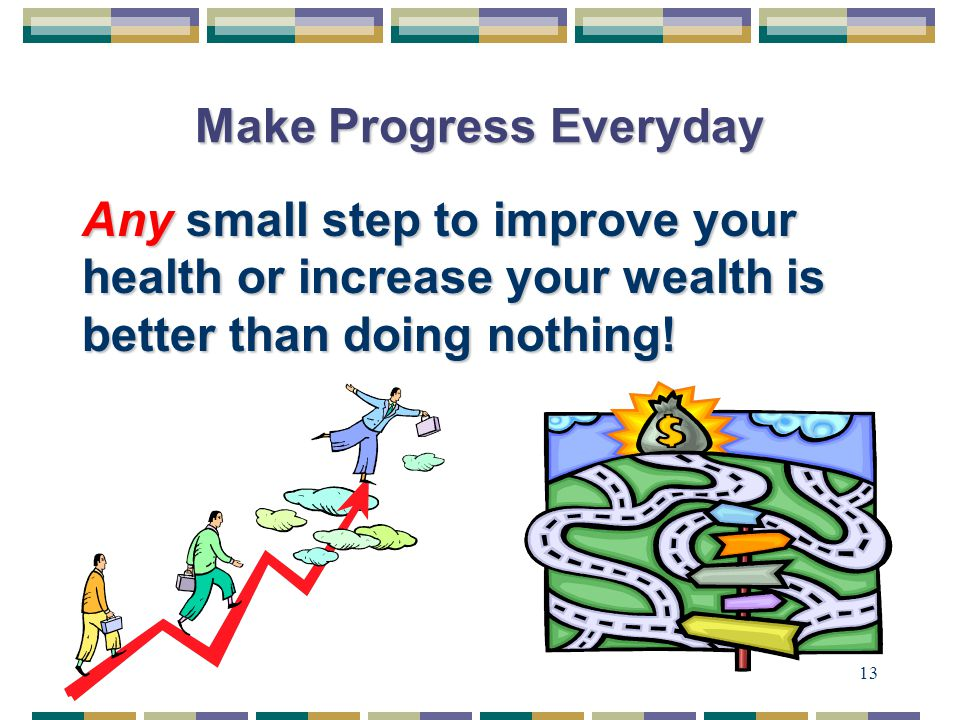 13 Make Progress Everyday Any small step to improve your health or increase your wealth is better than doing nothing!