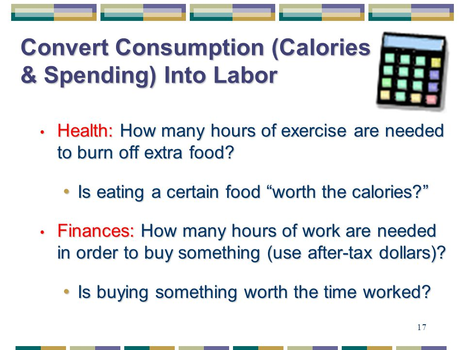 17 Convert Consumption (Calories & Spending) Into Labor Health: How many hours of exercise are needed to burn off extra food.