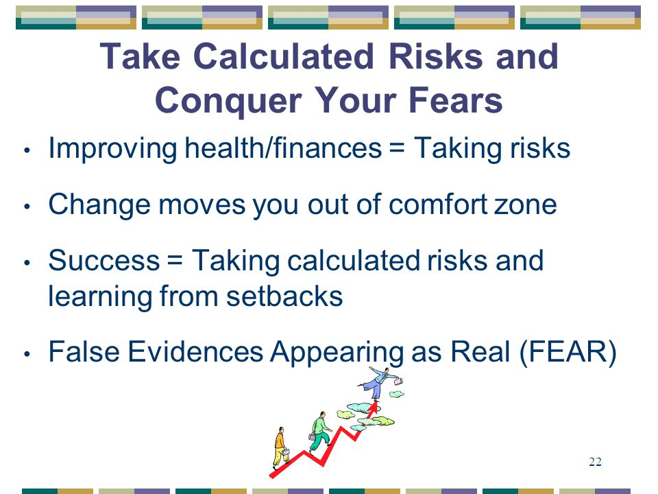 22 Take Calculated Risks and Conquer Your Fears Improving health/finances = Taking risks Change moves you out of comfort zone Success = Taking calculated risks and learning from setbacks False Evidences Appearing as Real (FEAR)