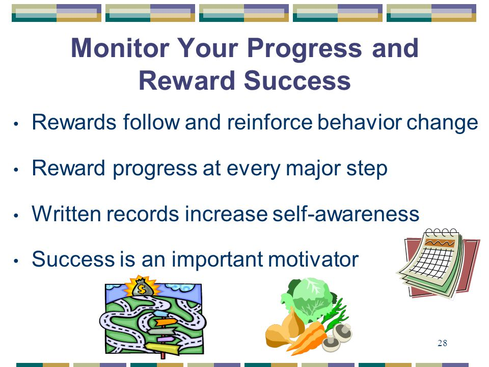 28 Monitor Your Progress and Reward Success Rewards follow and reinforce behavior change Reward progress at every major step Written records increase self-awareness Success is an important motivator