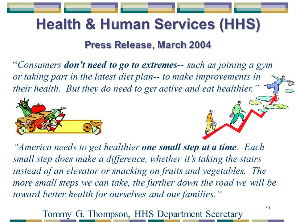 31 Health & Human Services (HHS) Press Release, March 2004 Consumers don't need to go to extremes-- such as joining a gym or taking part in the latest diet plan-- to make improvements in their health.