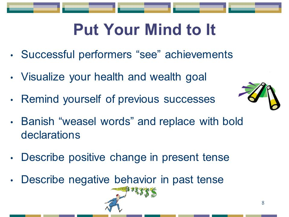 8 Put Your Mind to It Successful performers see achievements Visualize your health and wealth goal Remind yourself of previous successes Banish weasel words and replace with bold declarations Describe positive change in present tense Describe negative behavior in past tense