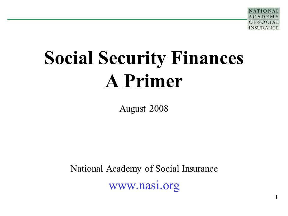 1 Social Security Finances A Primer August 2008 National Academy of Social Insurance www.nasi.org