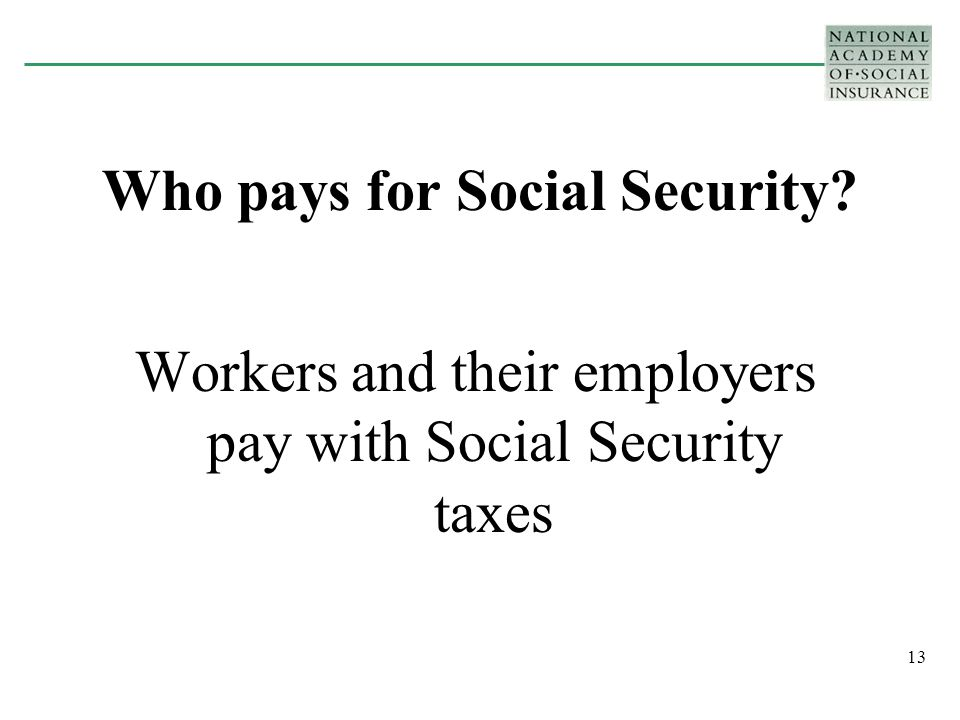 13 Who pays for Social Security Workers and their employers pay with Social Security taxes