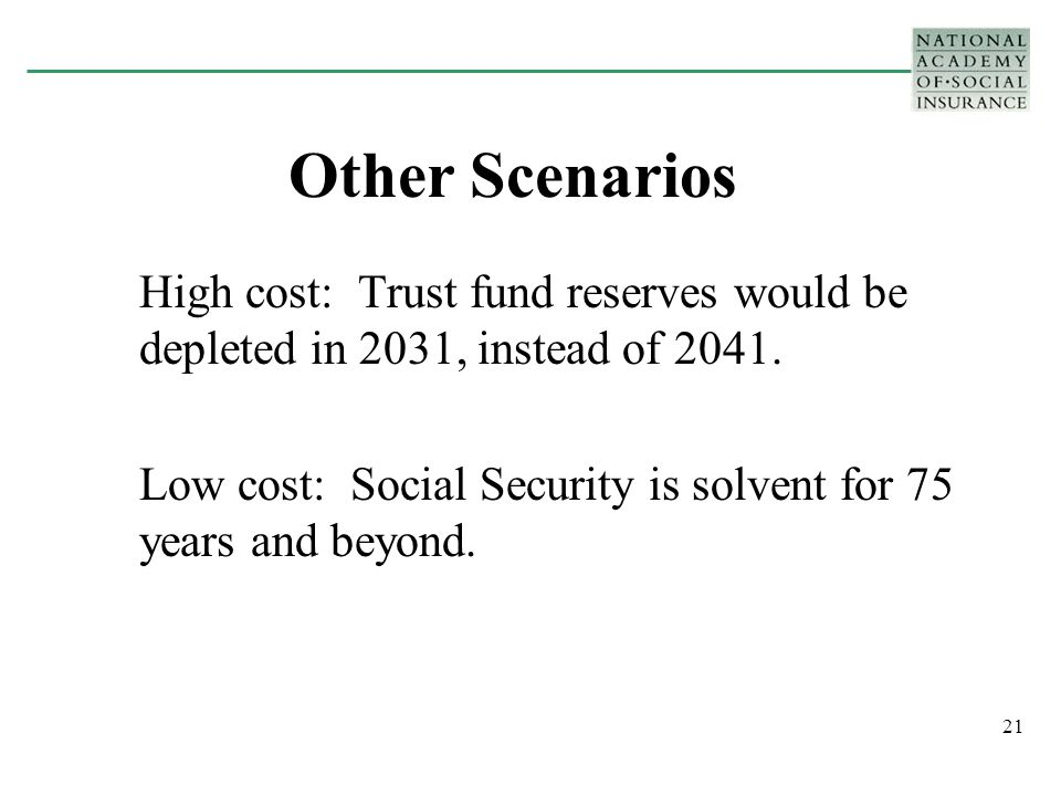 21 Other Scenarios High cost: Trust fund reserves would be depleted in 2031, instead of 2041.