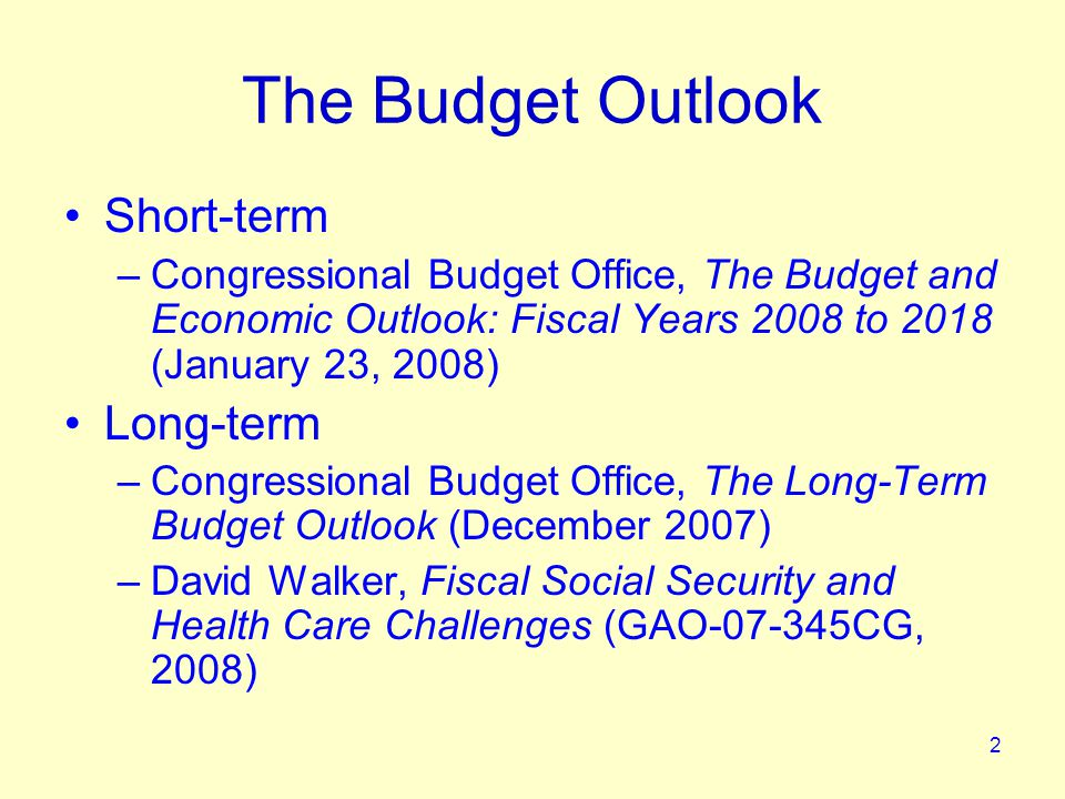 2 The Budget Outlook Short-term –Congressional Budget Office, The Budget and Economic Outlook: Fiscal Years 2008 to 2018 (January 23, 2008) Long-term –Congressional Budget Office, The Long-Term Budget Outlook (December 2007) –David Walker, Fiscal Social Security and Health Care Challenges (GAO-07-345CG, 2008)