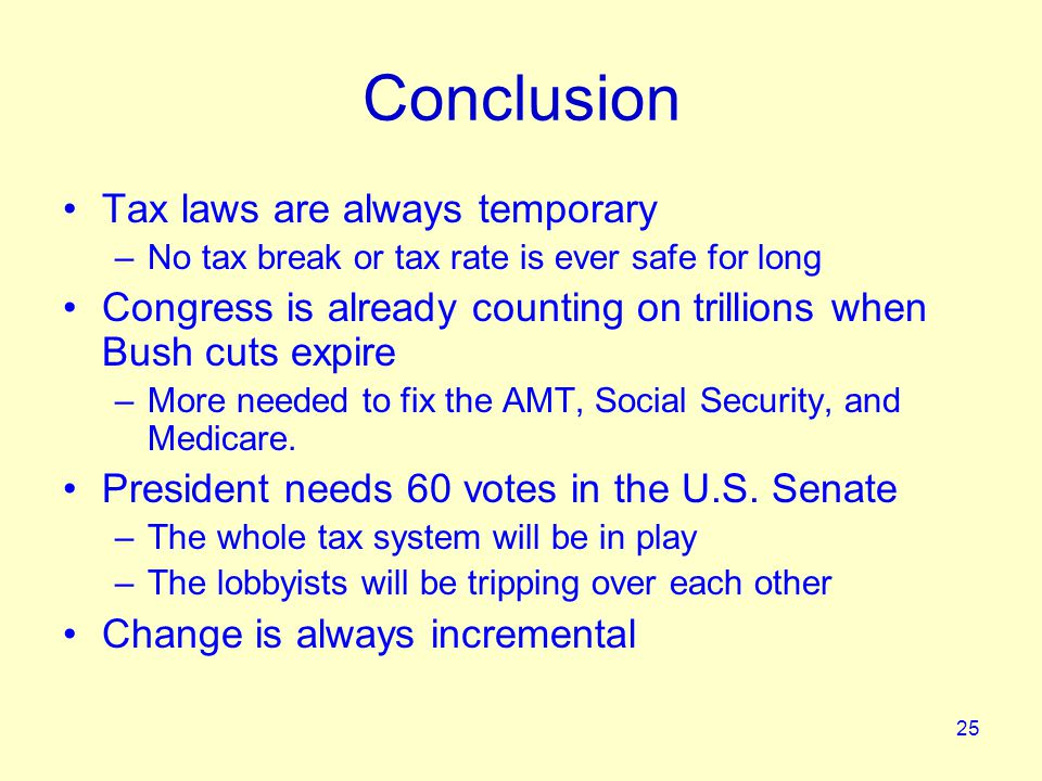 25 Conclusion Tax laws are always temporary –No tax break or tax rate is ever safe for long Congress is already counting on trillions when Bush cuts expire –More needed to fix the AMT, Social Security, and Medicare.