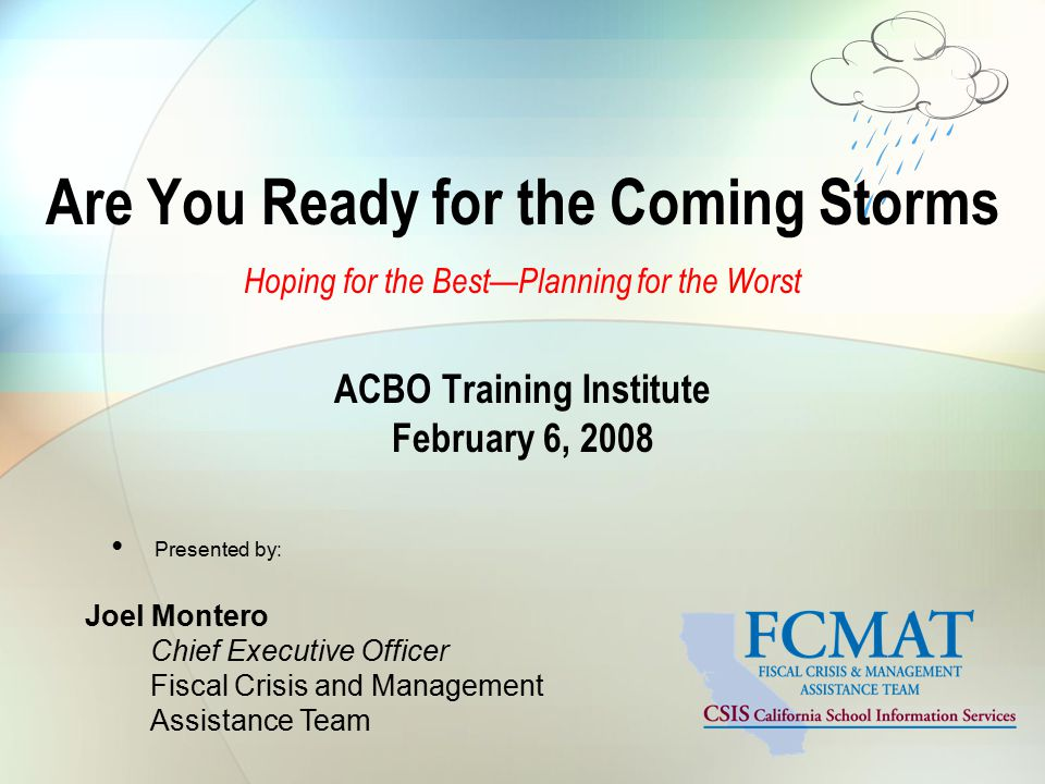 Are You Ready for the Coming Storms Hoping for the Best—Planning for the Worst ACBO Training Institute February 6, 2008 Presented by: Joel Montero Chief Executive Officer Fiscal Crisis and Management Assistance Team