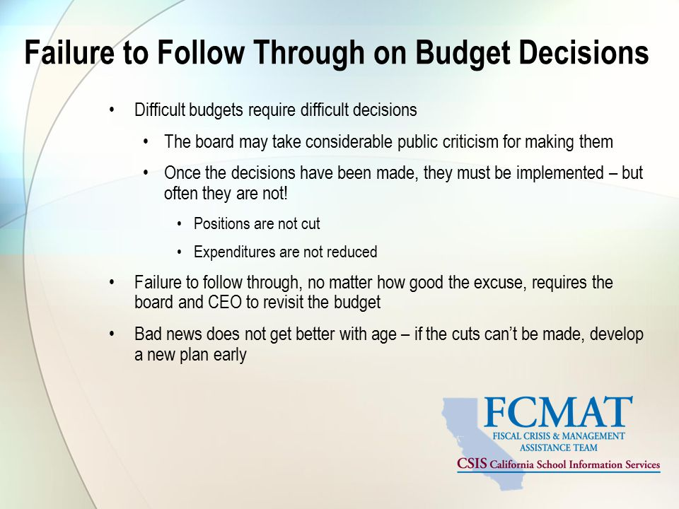 Failure to Follow Through on Budget Decisions Difficult budgets require difficult decisions The board may take considerable public criticism for making them Once the decisions have been made, they must be implemented – but often they are not.
