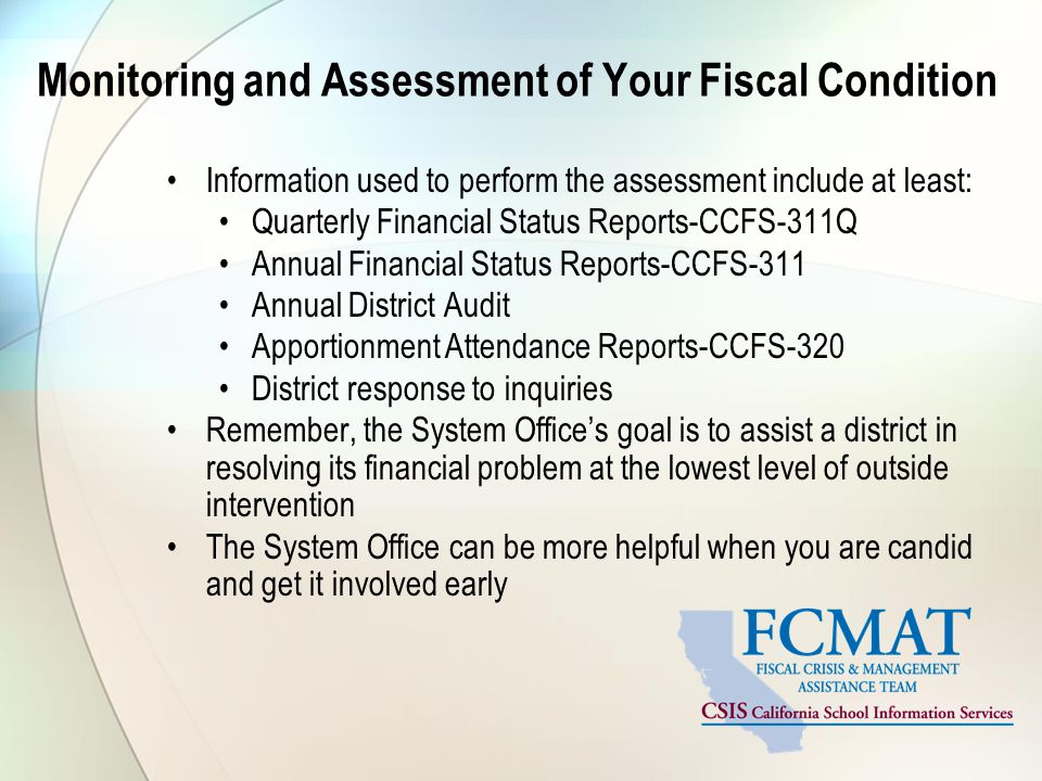 Monitoring and Assessment of Your Fiscal Condition Information used to perform the assessment include at least: Quarterly Financial Status Reports-CCFS-311Q Annual Financial Status Reports-CCFS-311 Annual District Audit Apportionment Attendance Reports-CCFS-320 District response to inquiries Remember, the System Office's goal is to assist a district in resolving its financial problem at the lowest level of outside intervention The System Office can be more helpful when you are candid and get it involved early