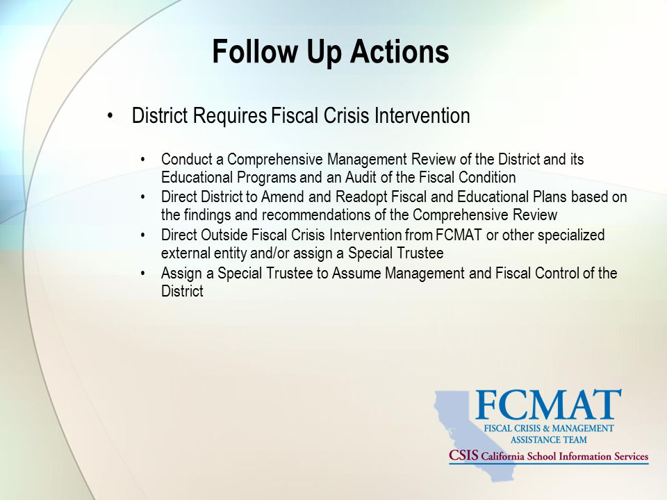 Follow Up Actions District Requires Fiscal Crisis Intervention Conduct a Comprehensive Management Review of the District and its Educational Programs and an Audit of the Fiscal Condition Direct District to Amend and Readopt Fiscal and Educational Plans based on the findings and recommendations of the Comprehensive Review Direct Outside Fiscal Crisis Intervention from FCMAT or other specialized external entity and/or assign a Special Trustee Assign a Special Trustee to Assume Management and Fiscal Control of the District