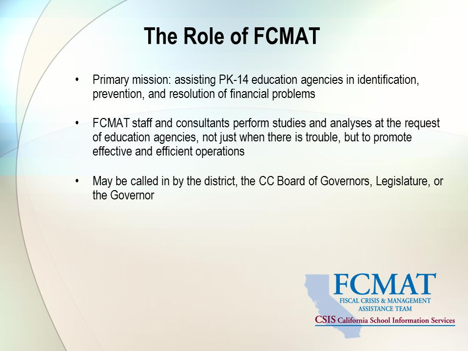 The Role of FCMAT Primary mission: assisting PK-14 education agencies in identification, prevention, and resolution of financial problems FCMAT staff and consultants perform studies and analyses at the request of education agencies, not just when there is trouble, but to promote effective and efficient operations May be called in by the district, the CC Board of Governors, Legislature, or the Governor