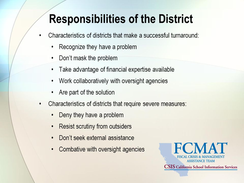 Responsibilities of the District Characteristics of districts that make a successful turnaround: Recognize they have a problem Don't mask the problem Take advantage of financial expertise available Work collaboratively with oversight agencies Are part of the solution Characteristics of districts that require severe measures: Deny they have a problem Resist scrutiny from outsiders Don't seek external assistance Combative with oversight agencies