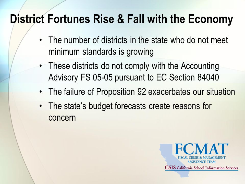 District Fortunes Rise & Fall with the Economy The number of districts in the state who do not meet minimum standards is growing These districts do not comply with the Accounting Advisory FS 05-05 pursuant to EC Section 84040 The failure of Proposition 92 exacerbates our situation The state's budget forecasts create reasons for concern