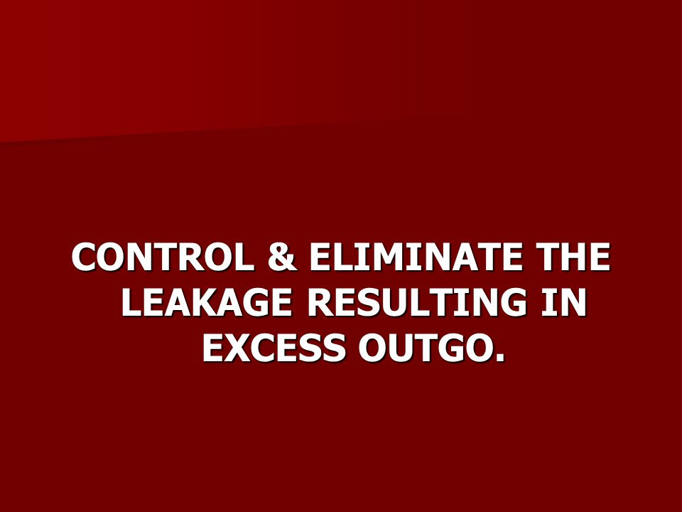 CONTROL & ELIMINATE THE LEAKAGE RESULTING IN EXCESS OUTGO.