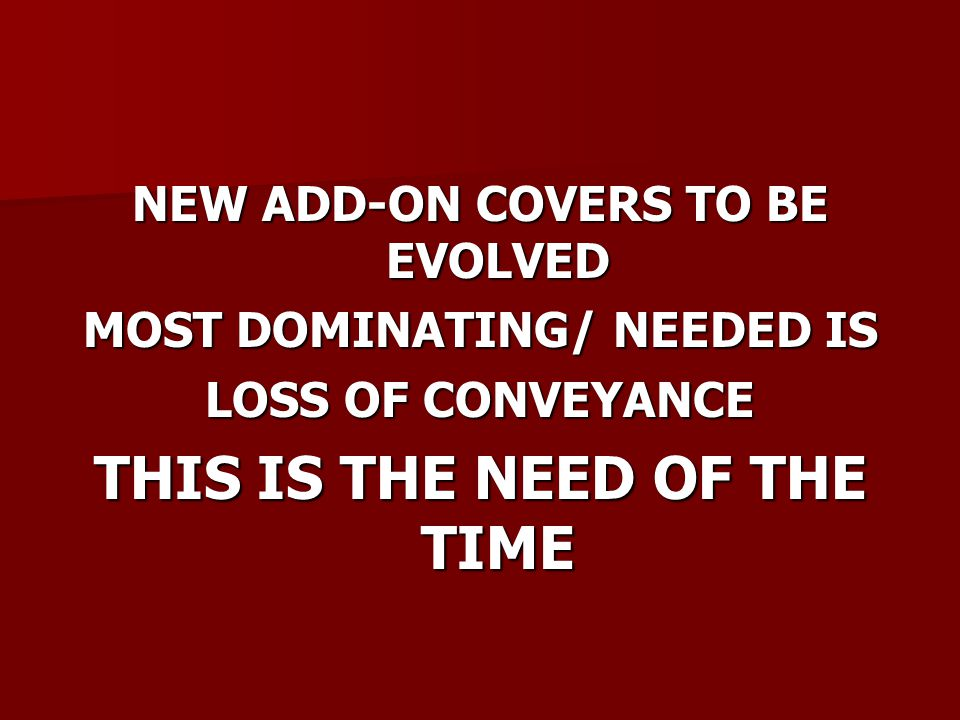 NEW ADD-ON COVERS TO BE EVOLVED MOST DOMINATING/ NEEDED IS LOSS OF CONVEYANCE THIS IS THE NEED OF THE TIME