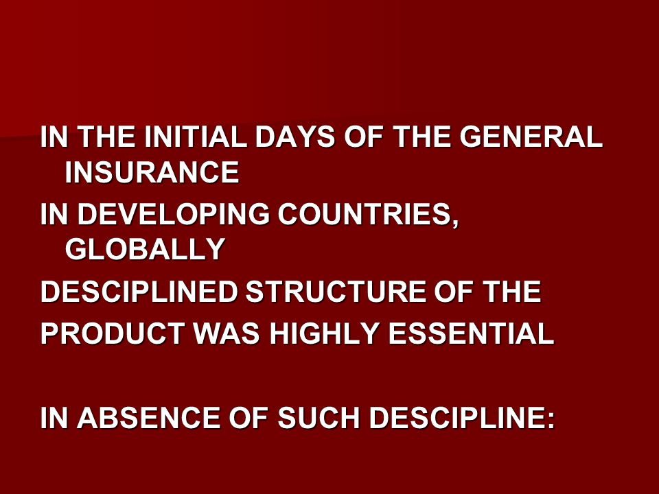 IN THE INITIAL DAYS OF THE GENERAL INSURANCE IN DEVELOPING COUNTRIES, GLOBALLY DESCIPLINED STRUCTURE OF THE PRODUCT WAS HIGHLY ESSENTIAL IN ABSENCE OF SUCH DESCIPLINE: