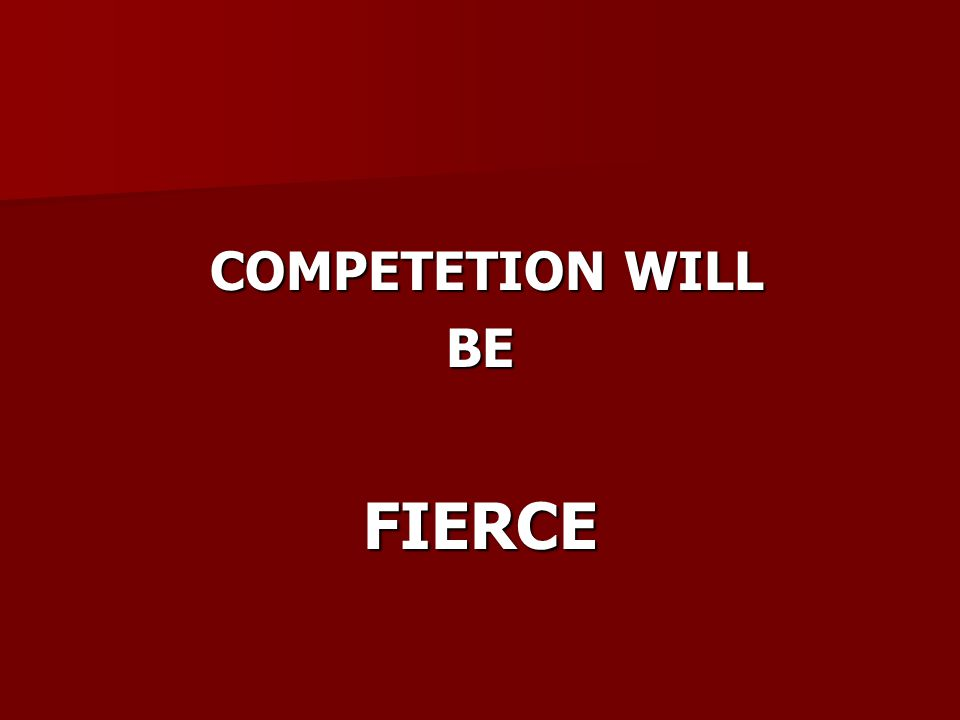COMPETETION WILL COMPETETION WILLBEFIERCE