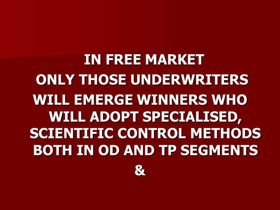 IN FREE MARKET IN FREE MARKET ONLY THOSE UNDERWRITERS ONLY THOSE UNDERWRITERS WILL EMERGE WINNERS WHO WILL ADOPT SPECIALISED, SCIENTIFIC CONTROL METHODS BOTH IN OD AND TP SEGMENTS &