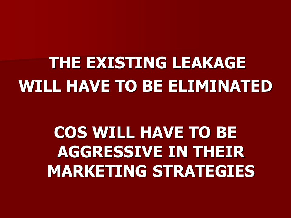 THE EXISTING LEAKAGE THE EXISTING LEAKAGE WILL HAVE TO BE ELIMINATED COS WILL HAVE TO BE AGGRESSIVE IN THEIR MARKETING STRATEGIES
