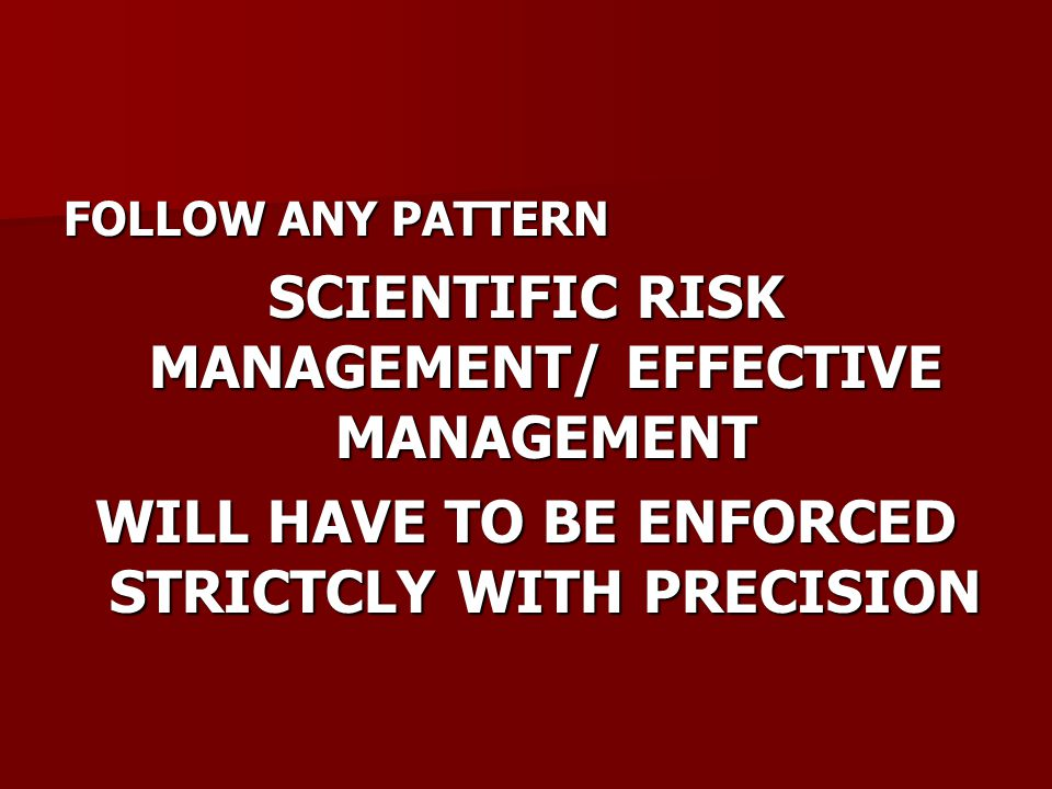 FOLLOW ANY PATTERN SCIENTIFIC RISK MANAGEMENT/ EFFECTIVE MANAGEMENT WILL HAVE TO BE ENFORCED STRICTCLY WITH PRECISION