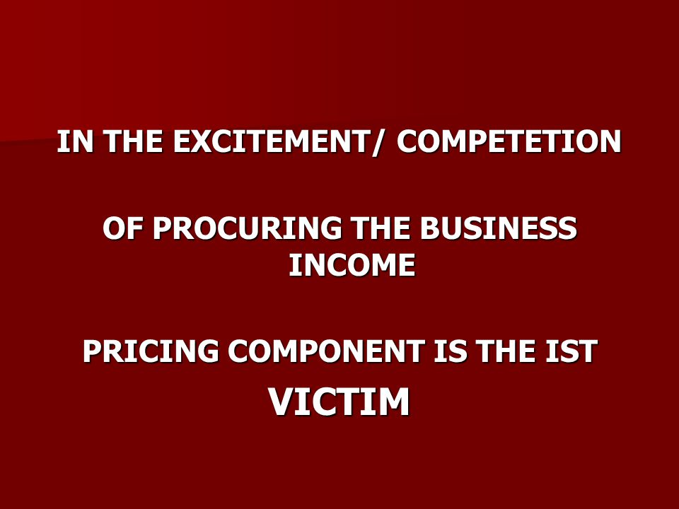 IN THE EXCITEMENT/ COMPETETION OF PROCURING THE BUSINESS INCOME PRICING COMPONENT IS THE IST VICTIM
